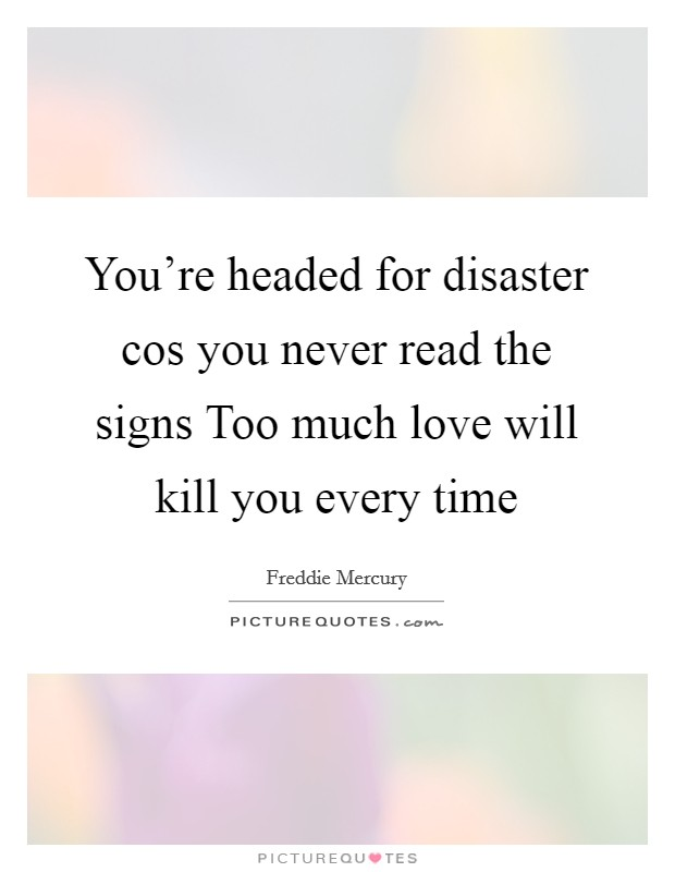 You're headed for disaster cos you never read the signs Too much love will kill you every time Picture Quote #1