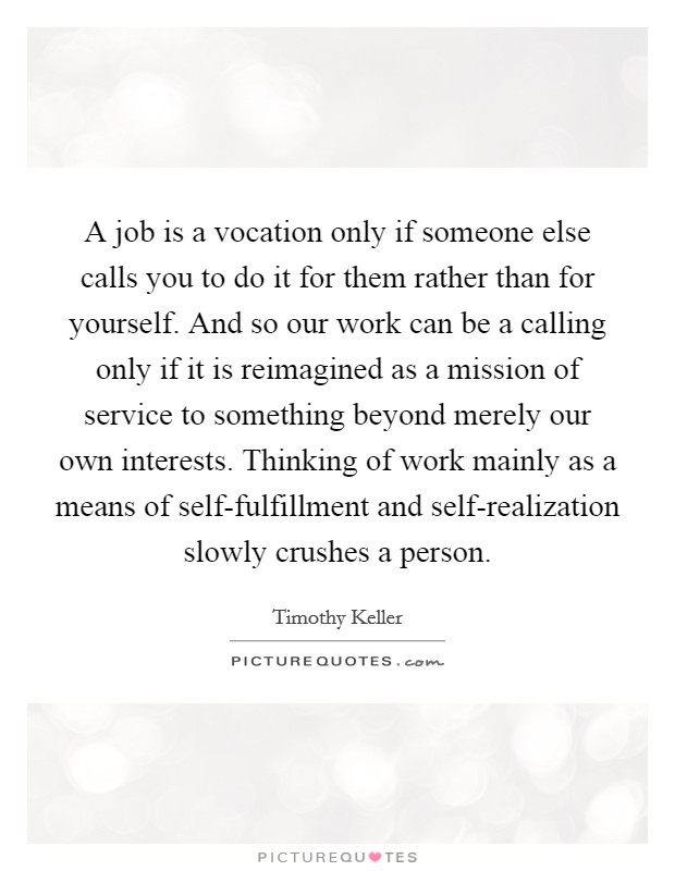 A job is a vocation only if someone else calls you to do it for them rather than for yourself. And so our work can be a calling only if it is reimagined as a mission of service to something beyond merely our own interests. Thinking of work mainly as a means of self-fulfillment and self-realization slowly crushes a person Picture Quote #1