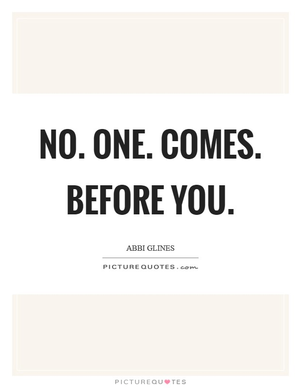No. One. Comes. Before You Picture Quote #1