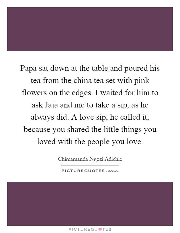 Papa sat down at the table and poured his tea from the china tea set with pink flowers on the edges. I waited for him to ask Jaja and me to take a sip, as he always did. A love sip, he called it, because you shared the little things you loved with the people you love Picture Quote #1