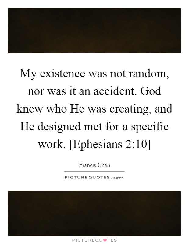 My existence was not random, nor was it an accident. God knew who He was creating, and He designed met for a specific work. [Ephesians 2:10] Picture Quote #1