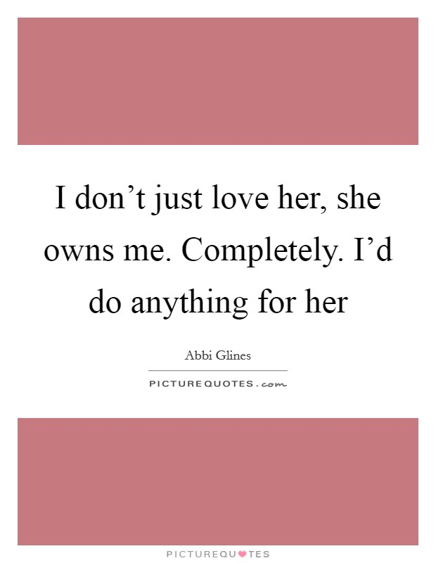 I don't just love her, she owns me. Completely. I'd do anything for her Picture Quote #1