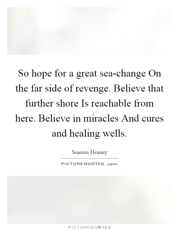 So hope for a great sea-change On the far side of revenge. Believe that further shore Is reachable from here. Believe in miracles And cures and healing wells Picture Quote #1