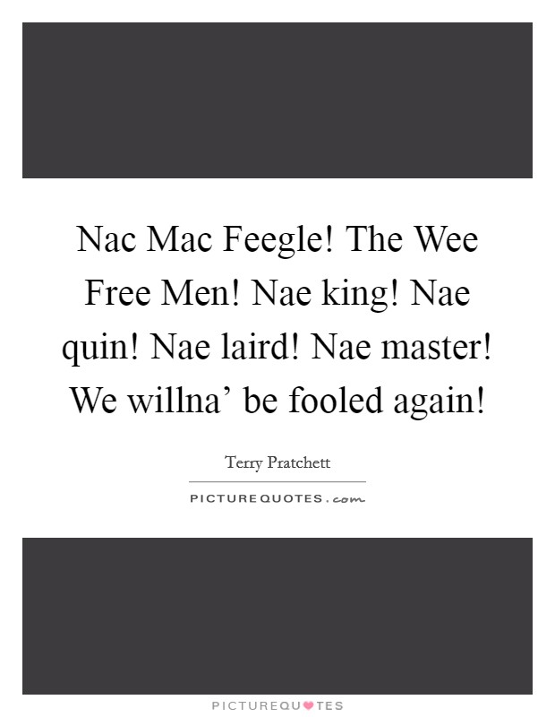 Nac Mac Feegle! The Wee Free Men! Nae king! Nae quin! Nae laird! Nae master! We willna' be fooled again! Picture Quote #1