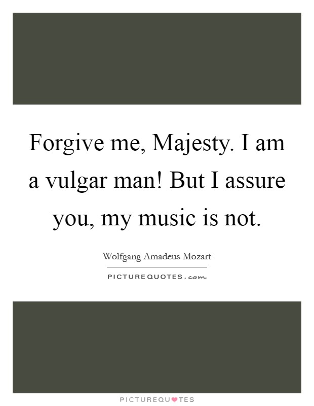 Forgive me, Majesty. I am a vulgar man! But I assure you, my music is not Picture Quote #1
