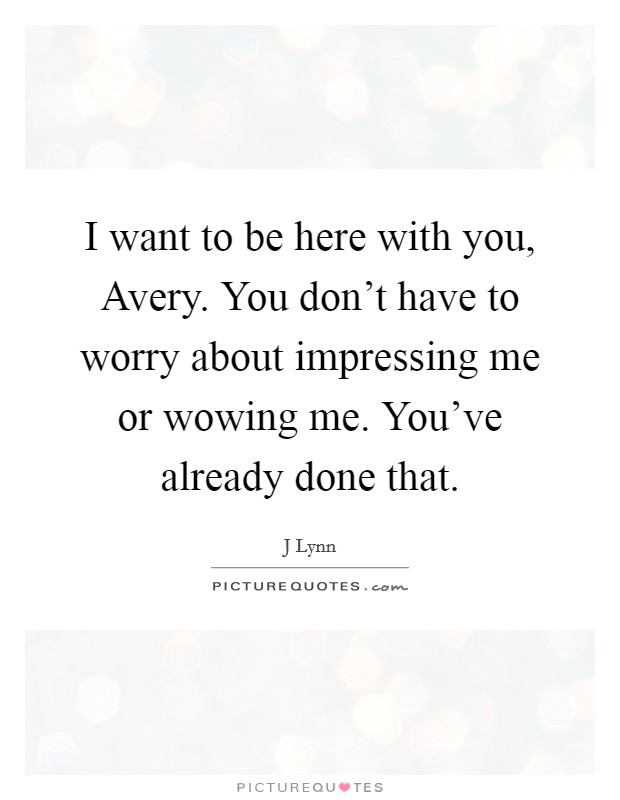 I want to be here with you, Avery. You don't have to worry about impressing me or wowing me. You've already done that Picture Quote #1