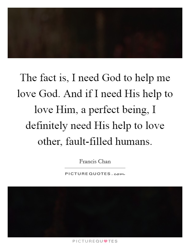 The fact is, I need God to help me love God. And if I need His help to love Him, a perfect being, I definitely need His help to love other, fault-filled humans Picture Quote #1