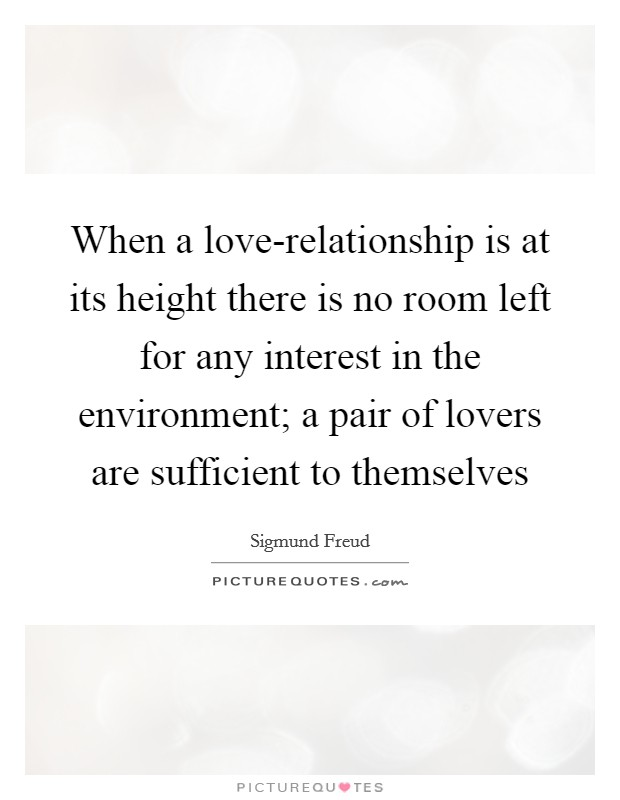 When a love-relationship is at its height there is no room left for any interest in the environment; a pair of lovers are sufficient to themselves Picture Quote #1