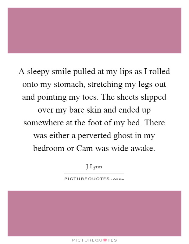 A sleepy smile pulled at my lips as I rolled onto my stomach, stretching my legs out and pointing my toes. The sheets slipped over my bare skin and ended up somewhere at the foot of my bed. There was either a perverted ghost in my bedroom or Cam was wide awake Picture Quote #1