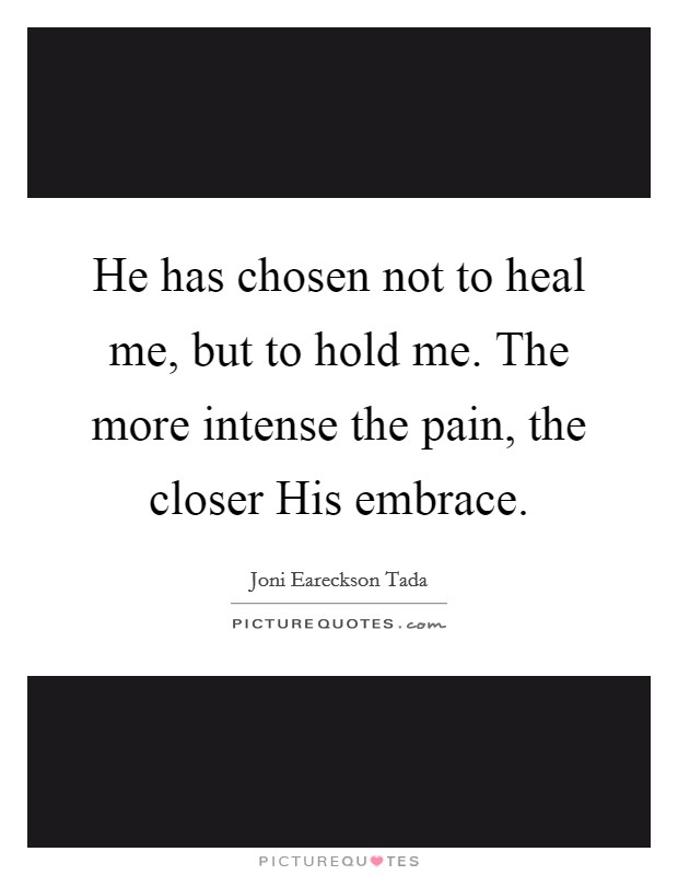 He has chosen not to heal me, but to hold me. The more intense the pain, the closer His embrace Picture Quote #1