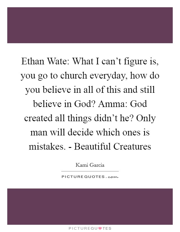 Ethan Wate: What I can't figure is, you go to church everyday, how do you believe in all of this and still believe in God? Amma: God created all things didn't he? Only man will decide which ones is mistakes. - Beautiful Creatures Picture Quote #1