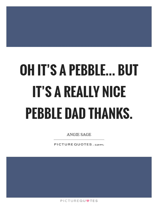 Oh it's a pebble... But it's a really nice pebble Dad thanks Picture Quote #1