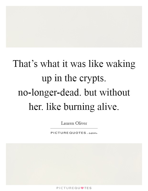 That's what it was like waking up in the crypts. no-longer-dead. but without her. like burning alive Picture Quote #1