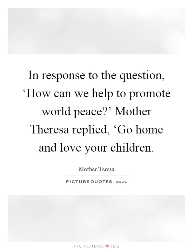 In response to the question, 'How can we help to promote world peace?' Mother Theresa replied, 'Go home and love your children Picture Quote #1