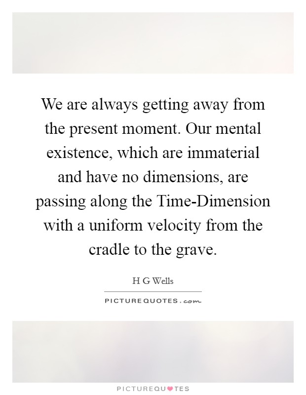 We are always getting away from the present moment. Our mental existence, which are immaterial and have no dimensions, are passing along the Time-Dimension with a uniform velocity from the cradle to the grave Picture Quote #1