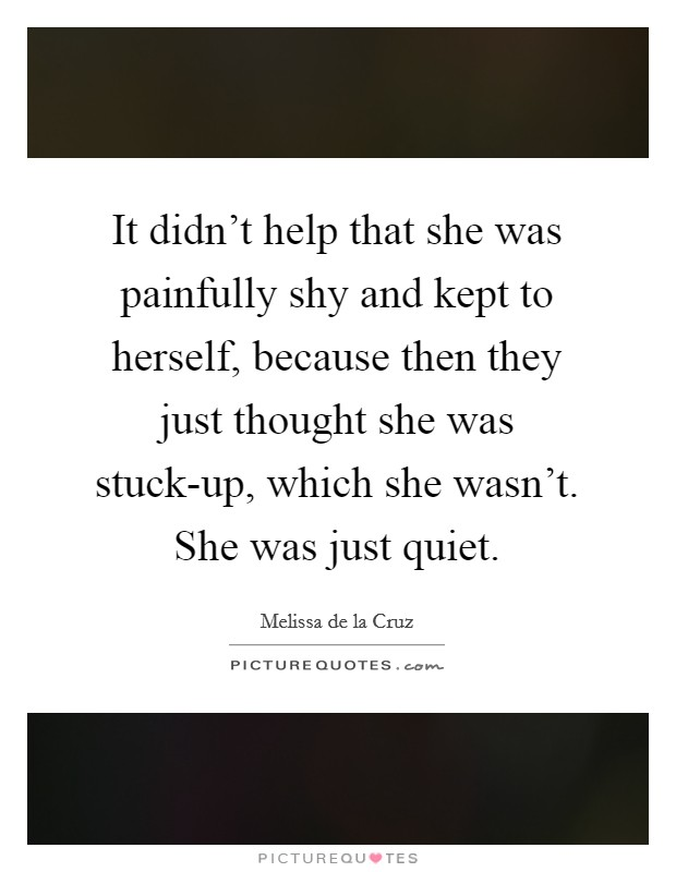 It didn't help that she was painfully shy and kept to herself, because then they just thought she was stuck-up, which she wasn't. She was just quiet Picture Quote #1