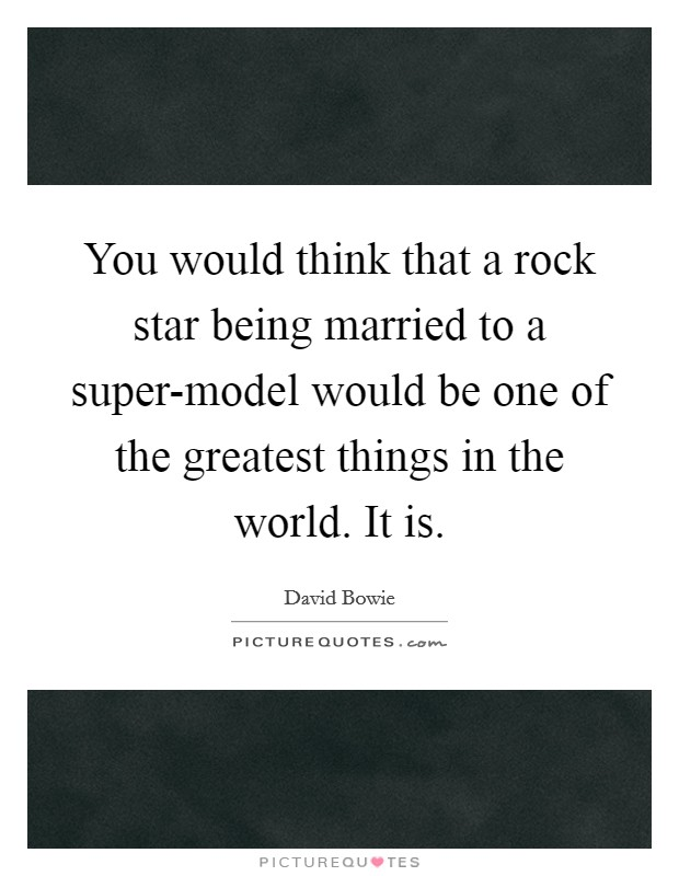 You would think that a rock star being married to a super-model would be one of the greatest things in the world. It is Picture Quote #1