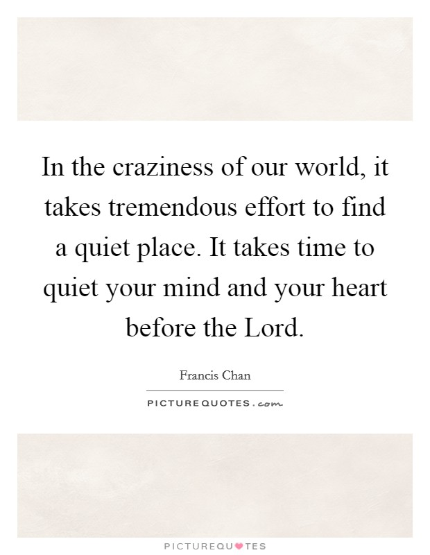 In the craziness of our world, it takes tremendous effort to find a quiet place. It takes time to quiet your mind and your heart before the Lord Picture Quote #1