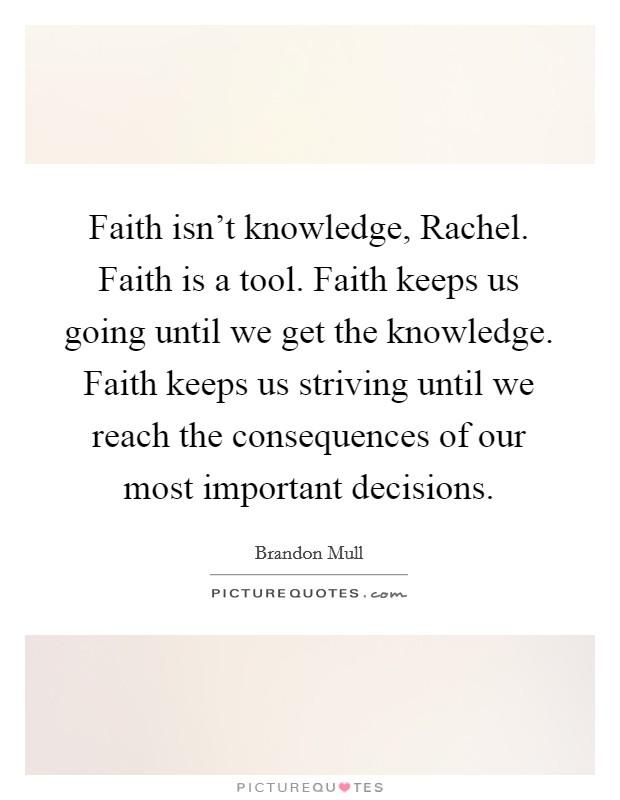 Faith isn't knowledge, Rachel. Faith is a tool. Faith keeps us going until we get the knowledge. Faith keeps us striving until we reach the consequences of our most important decisions Picture Quote #1