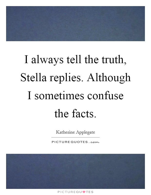 I always tell the truth, Stella replies. Although I sometimes confuse the facts Picture Quote #1