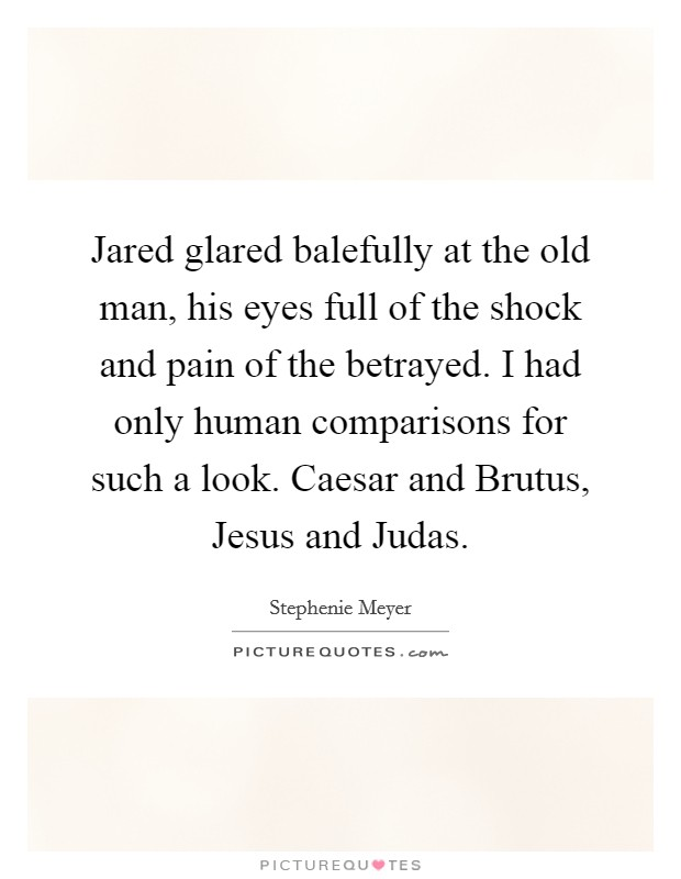 Jared glared balefully at the old man, his eyes full of the shock and pain of the betrayed. I had only human comparisons for such a look. Caesar and Brutus, Jesus and Judas Picture Quote #1