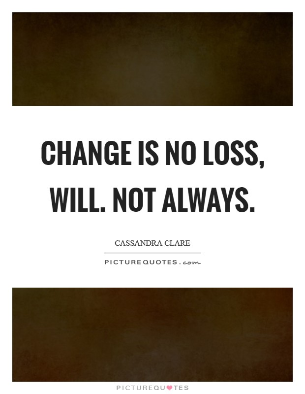 Change is no loss, Will. Not always Picture Quote #1