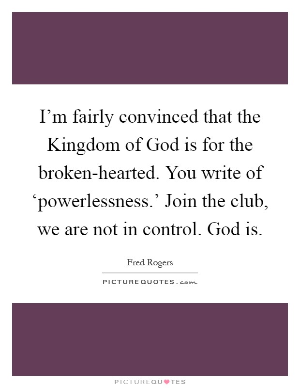 I'm fairly convinced that the Kingdom of God is for the broken-hearted. You write of 'powerlessness.' Join the club, we are not in control. God is Picture Quote #1