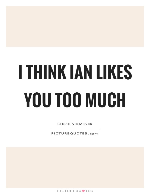 I think Ian likes you too much Picture Quote #1