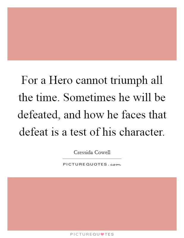 For a Hero cannot triumph all the time. Sometimes he will be defeated, and how he faces that defeat is a test of his character Picture Quote #1