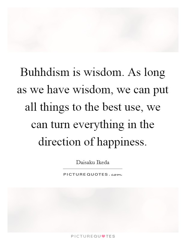 Buhhdism is wisdom. As long as we have wisdom, we can put all things to the best use, we can turn everything in the direction of happiness Picture Quote #1