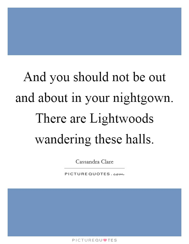 And you should not be out and about in your nightgown. There are Lightwoods wandering these halls Picture Quote #1