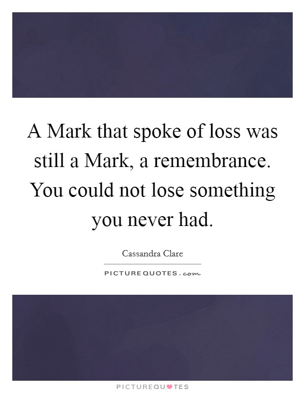 A Mark that spoke of loss was still a Mark, a remembrance. You could not lose something you never had Picture Quote #1