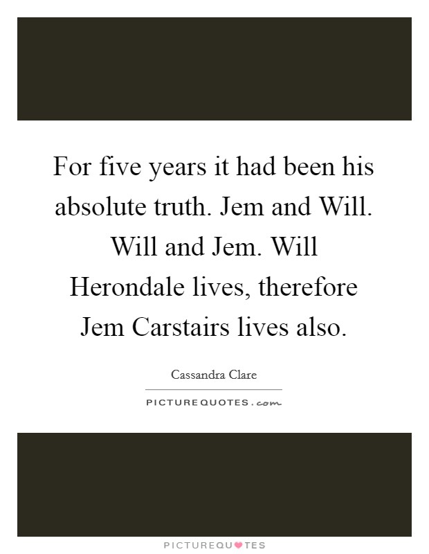 For five years it had been his absolute truth. Jem and Will. Will and Jem. Will Herondale lives, therefore Jem Carstairs lives also Picture Quote #1