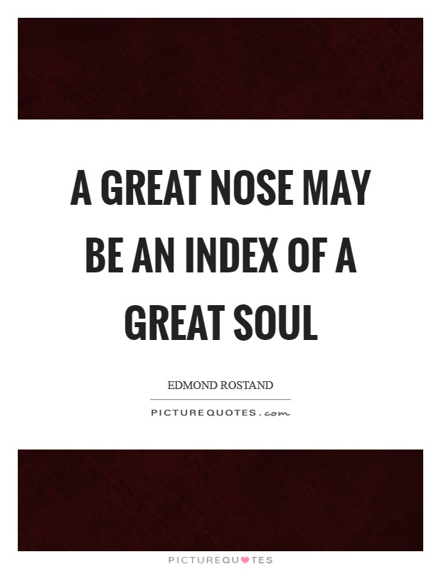 A great nose may be an index Of a great soul Picture Quote #1