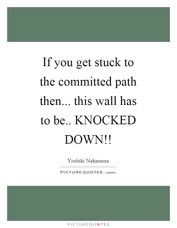If you get stuck to the committed path then... this wall has to be.. KNOCKED DOWN!! Picture Quote #1
