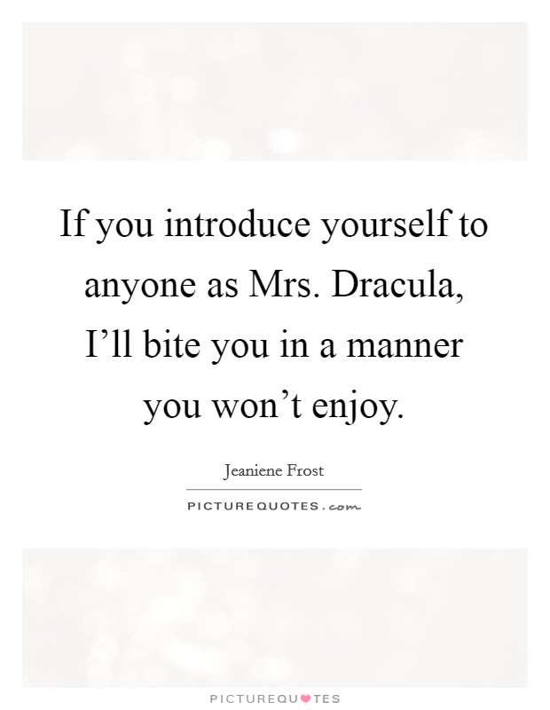 If you introduce yourself to anyone as Mrs. Dracula, I'll bite you in a manner you won't enjoy Picture Quote #1