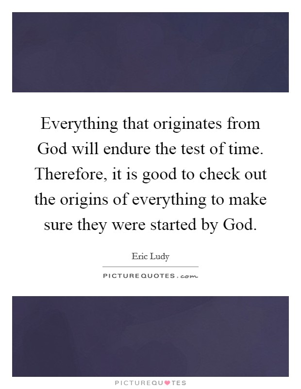 Everything that originates from God will endure the test of time. Therefore, it is good to check out the origins of everything to make sure they were started by God Picture Quote #1