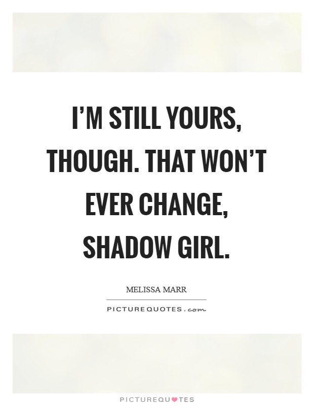 I'm still yours, though. That won't ever change, Shadow Girl Picture Quote #1