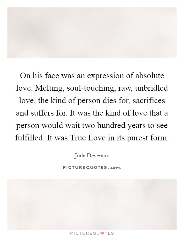 On his face was an expression of absolute love. Melting, soul-touching, raw, unbridled love, the kind of person dies for, sacrifices and suffers for. It was the kind of love that a person would wait two hundred years to see fulfilled. It was True Love in its purest form Picture Quote #1