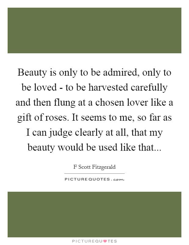 Beauty is only to be admired, only to be loved - to be harvested carefully and then flung at a chosen lover like a gift of roses. It seems to me, so far as I can judge clearly at all, that my beauty would be used like that Picture Quote #1