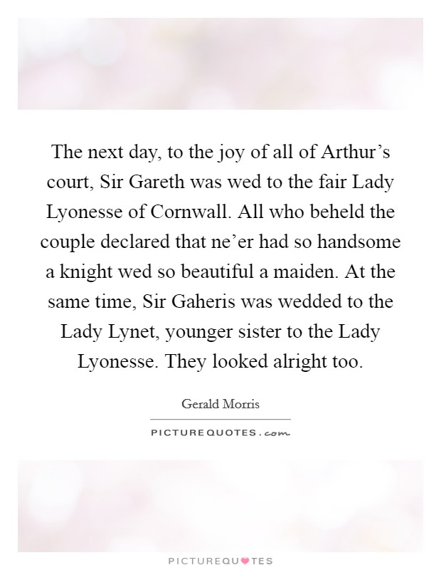The next day, to the joy of all of Arthur's court, Sir Gareth was wed to the fair Lady Lyonesse of Cornwall. All who beheld the couple declared that ne'er had so handsome a knight wed so beautiful a maiden. At the same time, Sir Gaheris was wedded to the Lady Lynet, younger sister to the Lady Lyonesse. They looked alright too Picture Quote #1
