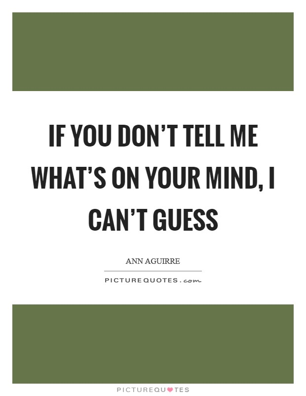 If you don't tell me what's on your mind, I can't guess Picture Quote #1