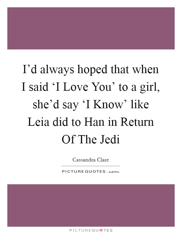 I'd always hoped that when I said 'I Love You' to a girl, she'd say 'I Know' like Leia did to Han in Return Of The Jedi Picture Quote #1