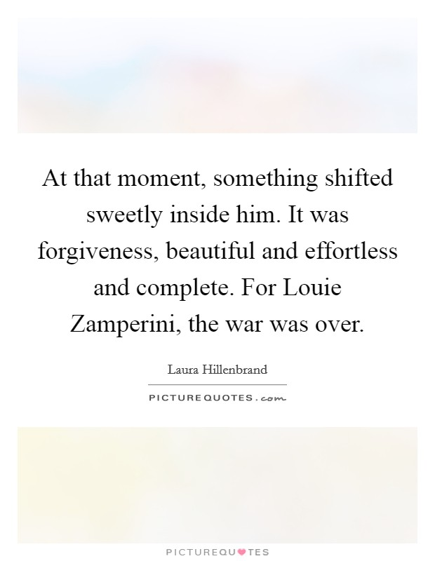 At that moment, something shifted sweetly inside him. It was forgiveness, beautiful and effortless and complete. For Louie Zamperini, the war was over Picture Quote #1