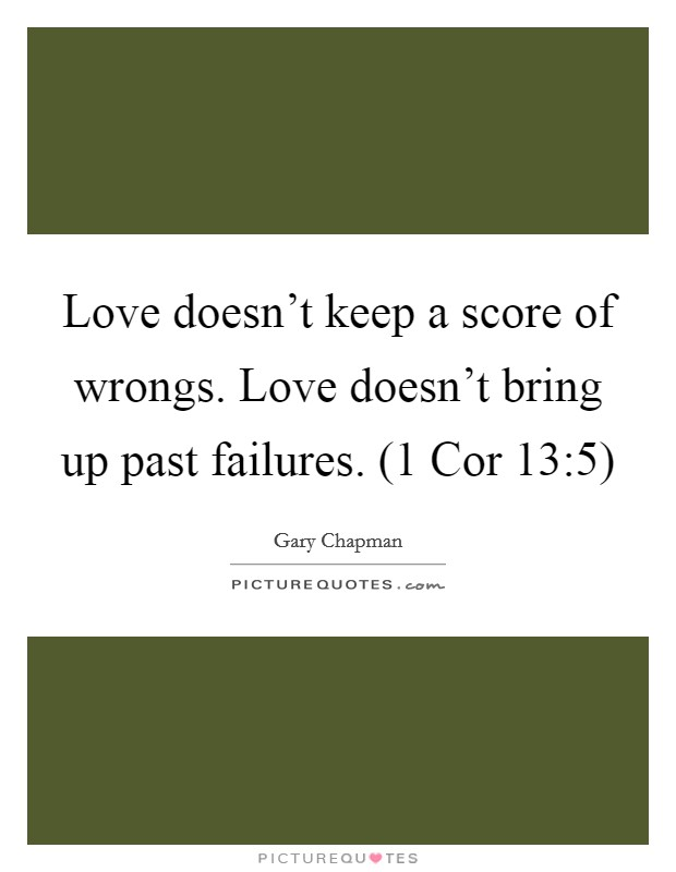 Love doesn't keep a score of wrongs. Love doesn't bring up past failures. (1 Cor 13:5) Picture Quote #1