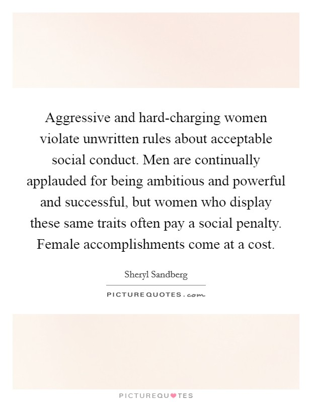 Aggressive and hard-charging women violate unwritten rules about acceptable social conduct. Men are continually applauded for being ambitious and powerful and successful, but women who display these same traits often pay a social penalty. Female accomplishments come at a cost Picture Quote #1