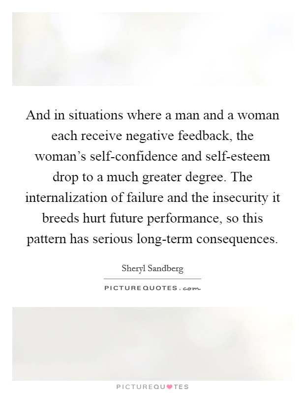 And in situations where a man and a woman each receive negative feedback, the woman's self-confidence and self-esteem drop to a much greater degree. The internalization of failure and the insecurity it breeds hurt future performance, so this pattern has serious long-term consequences Picture Quote #1