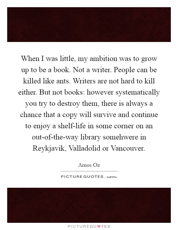 When I was little, my ambition was to grow up to be a book. Not a writer. People can be killed like ants. Writers are not hard to kill either. But not books: however systematically you try to destroy them, there is always a chance that a copy will survive and continue to enjoy a shelf-life in some corner on an out-of-the-way library somehwere in Reykjavik, Valladolid or Vancouver Picture Quote #1