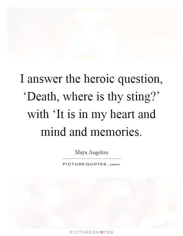 I answer the heroic question, 'Death, where is thy sting?' with 'It is in my heart and mind and memories Picture Quote #1
