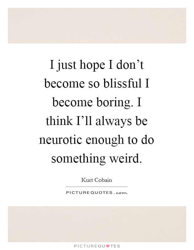 I just hope I don't become so blissful I become boring. I think I'll always be neurotic enough to do something weird Picture Quote #1